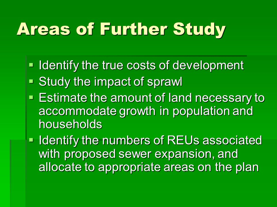 Areas of Further Study Identify the true costs of development Identify the true costs of development Study the impact of sprawl Study the impact of sprawl Estimate the amount of land necessary to accommodate growth in population and households Estimate the amount of land necessary to accommodate growth in population and households Identify the numbers of REUs associated with proposed sewer expansion, and allocate to appropriate areas on the plan Identify the numbers of REUs associated with proposed sewer expansion, and allocate to appropriate areas on the plan
