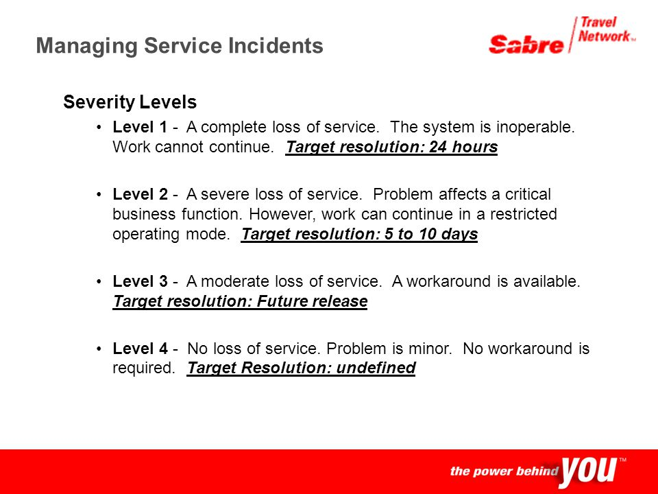 Confidential Managing Service Incidents Severity Levels Level 1 - A complete loss of service. The system is inoperable. Work cannot continue. Target r