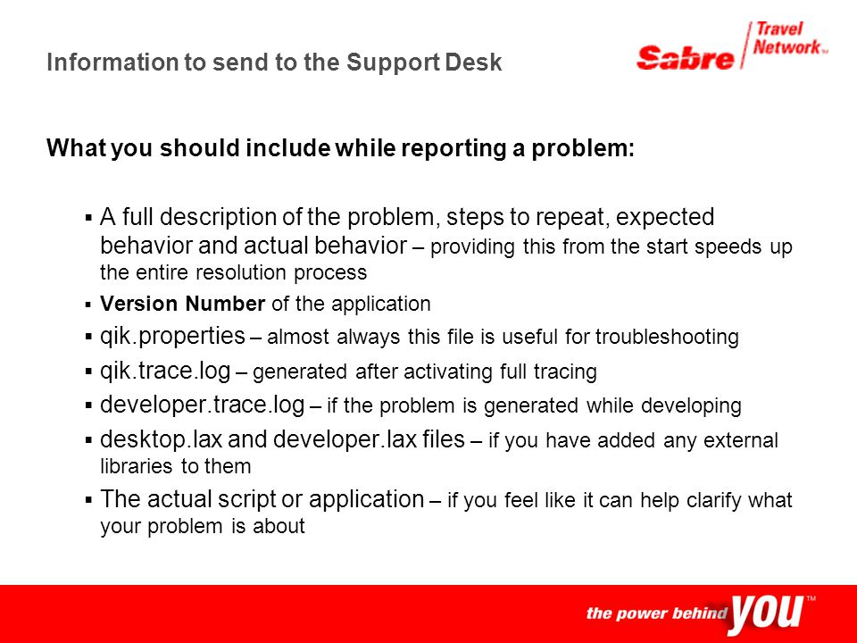 Confidential Information to send to the Support Desk What you should include while reporting a problem: A full description of the problem, steps to re