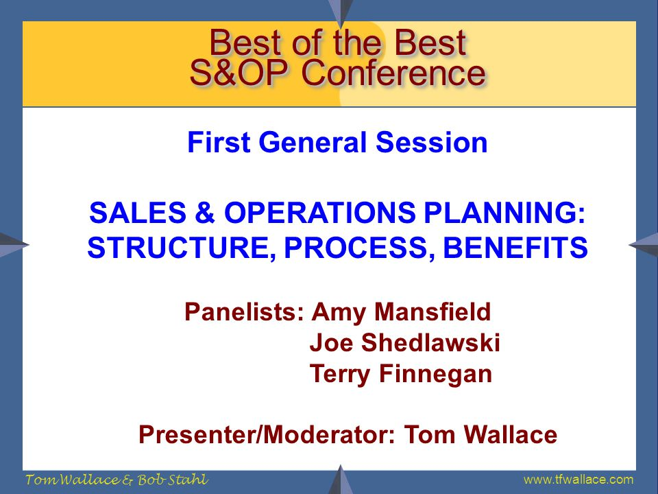 www.tfwallace.com Tom Wallace & Bob Stahl Best of the Best S&OP Conference First General Session SALES & OPERATIONS PLANNING: STRUCTURE, PROCESS, BENE