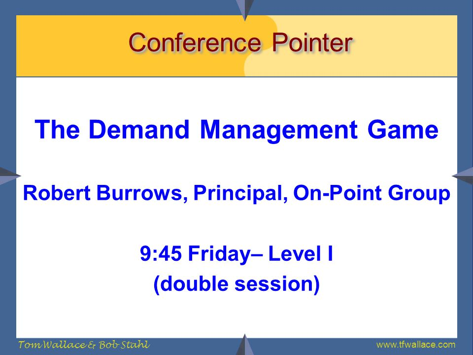 www.tfwallace.com Tom Wallace & Bob Stahl Conference Pointer The Demand Management Game Robert Burrows, Principal, On-Point Group 9:45 Friday– Level I