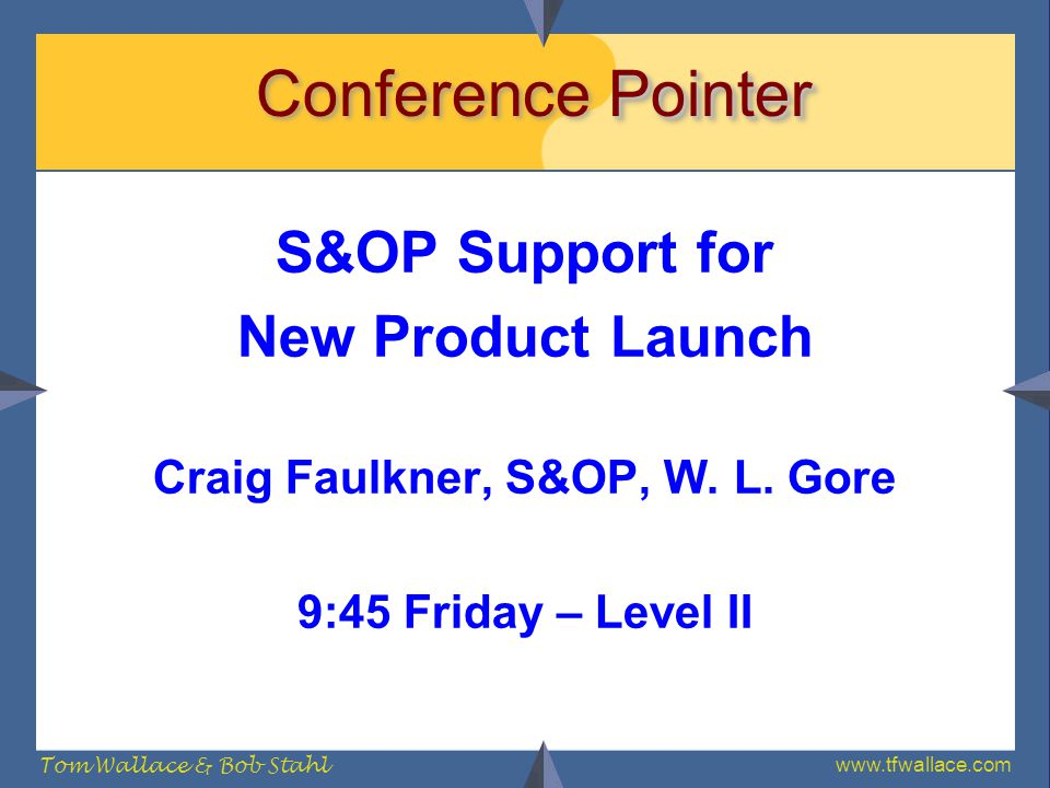 www.tfwallace.com Tom Wallace & Bob Stahl Pointer Conference Pointer S&OP Support for New Product Launch Craig Faulkner, S&OP, W. L. Gore 9:45 Friday