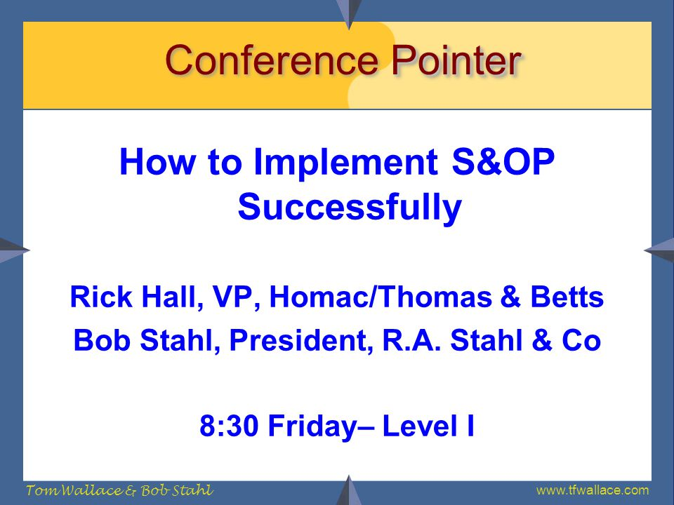 www.tfwallace.com Tom Wallace & Bob Stahl Pointer Conference Pointer How to Implement S&OP Successfully Rick Hall, VP, Homac/Thomas & Betts Bob Stahl,