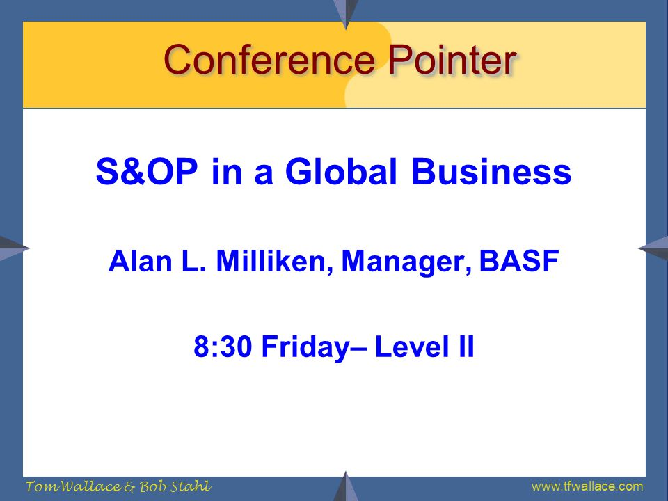 www.tfwallace.com Tom Wallace & Bob Stahl Pointer Conference Pointer S&OP in a Global Business Alan L. Milliken, Manager, BASF 8:30 Friday– Level II