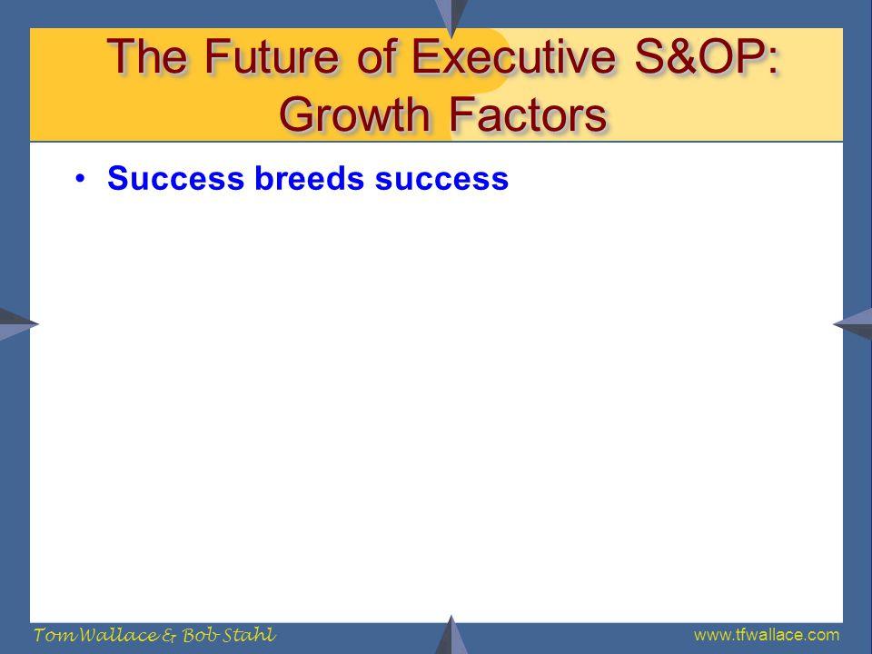 www.tfwallace.com Tom Wallace & Bob Stahl The Future of Executive S&OP: Growth Factors Success breeds success