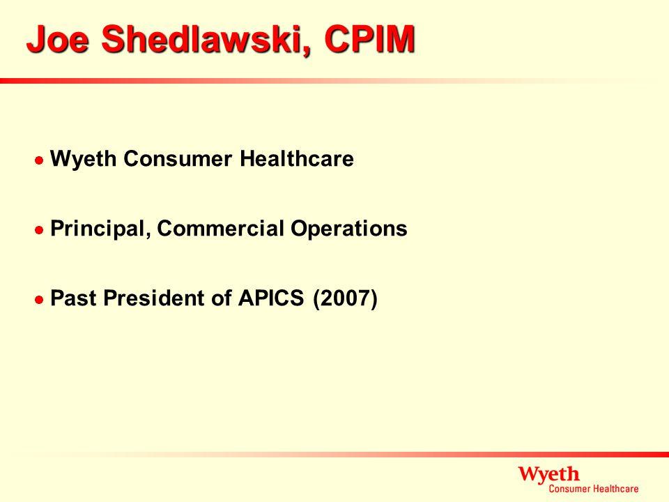 Joe Shedlawski, CPIM Wyeth Consumer Healthcare Principal, Commercial Operations Past President of APICS (2007)