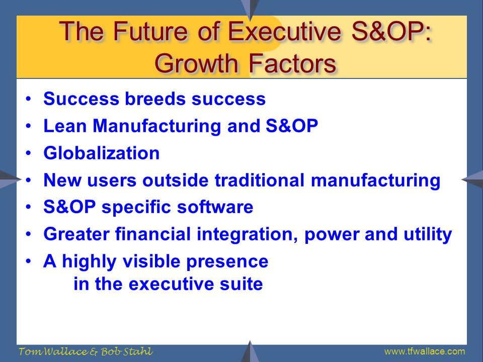 www.tfwallace.com Tom Wallace & Bob Stahl The Future of Executive S&OP: Growth Factors Success breeds success Lean Manufacturing and S&OP Globalizatio