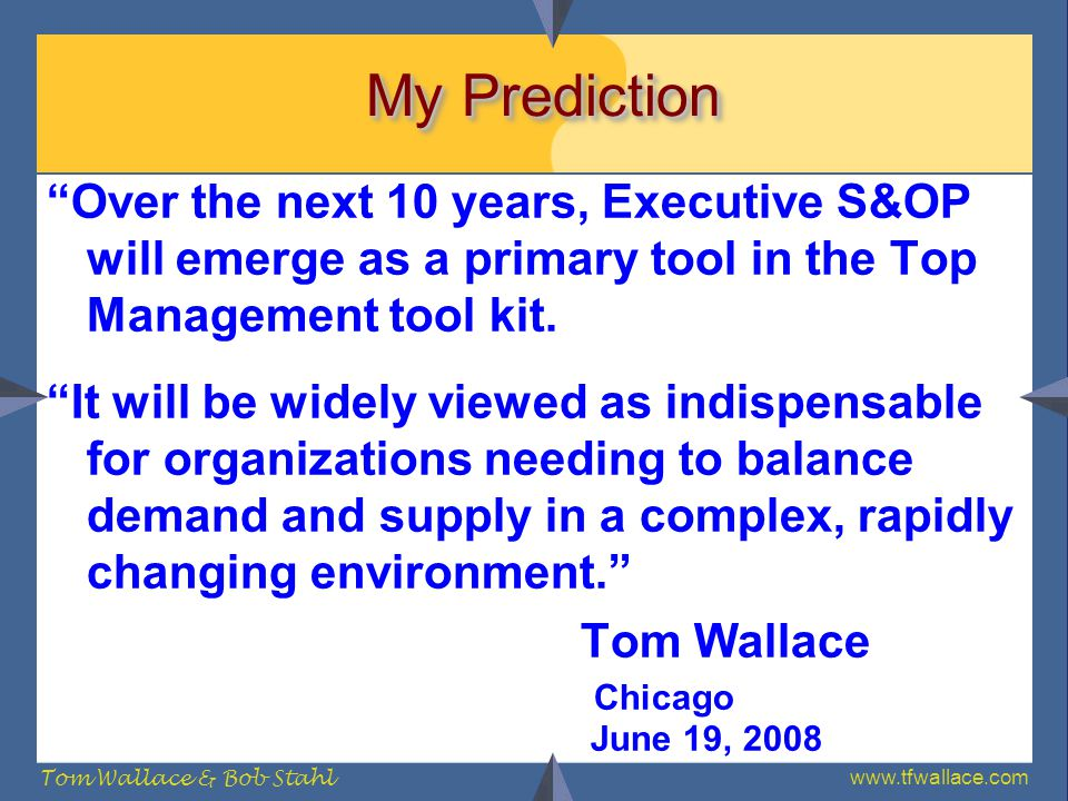 www.tfwallace.com Tom Wallace & Bob Stahl My Prediction Over the next 10 years, Executive S&OP will emerge as a primary tool in the Top Management too