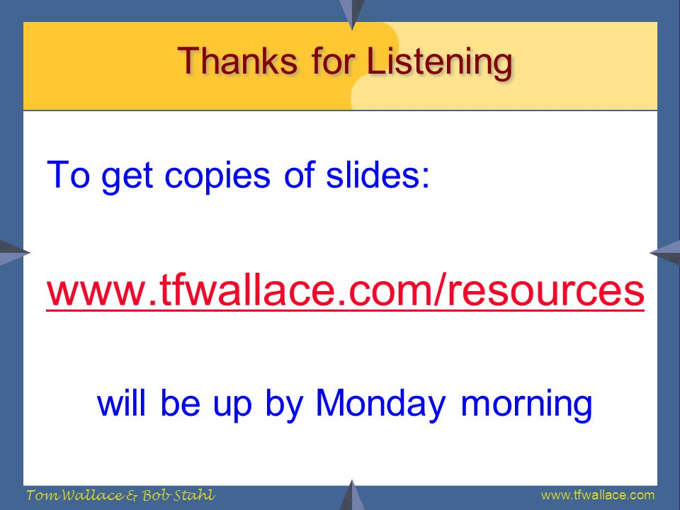 www.tfwallace.com Tom Wallace & Bob Stahl Thanks for Listening To get copies of slides: www.tfwallace.com/resources will be up by Monday morning
