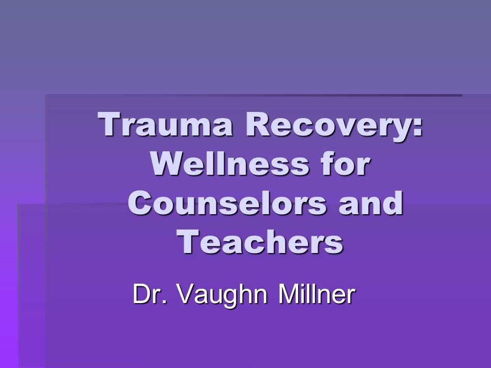 Trauma Recovery: Wellness for Counselors and Teachers Dr. Vaughn Millner