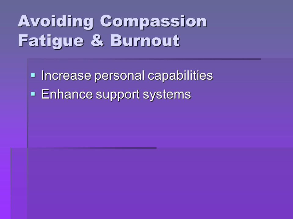 Avoiding Compassion Fatigue & Burnout Increase personal capabilities Increase personal capabilities Enhance support systems Enhance support systems
