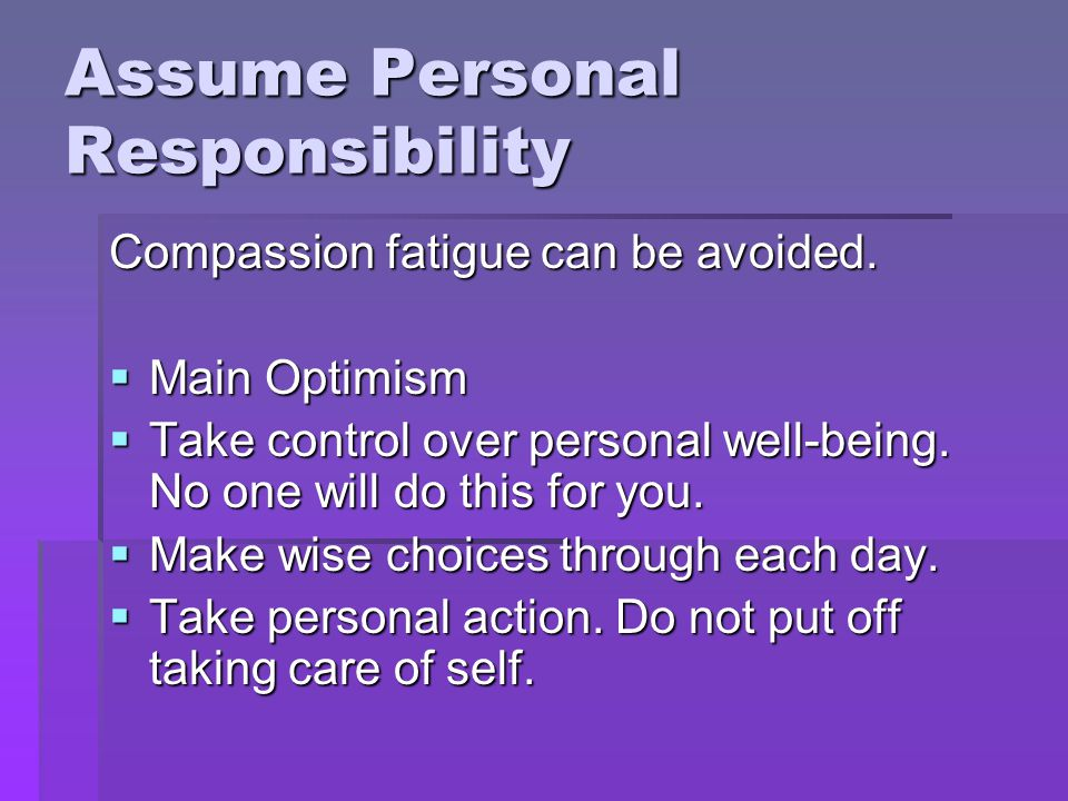Assume Personal Responsibility Compassion fatigue can be avoided.