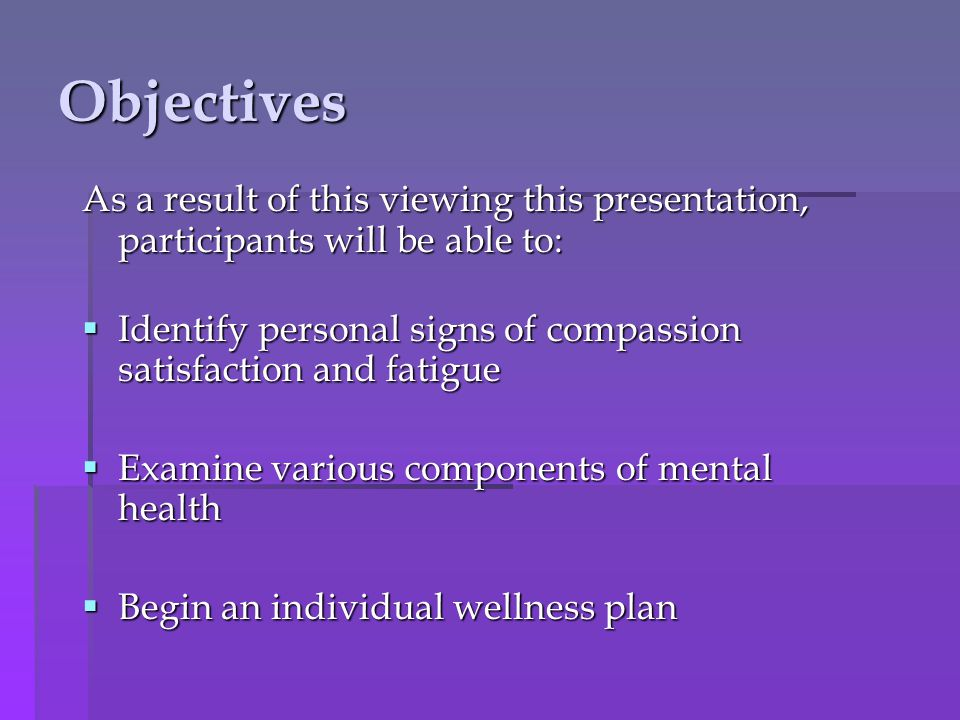 Objectives As a result of this viewing this presentation, participants will be able to: Identify personal signs of compassion satisfaction and fatigue Identify personal signs of compassion satisfaction and fatigue Examine various components of mental health Examine various components of mental health Begin an individual wellness plan Begin an individual wellness plan
