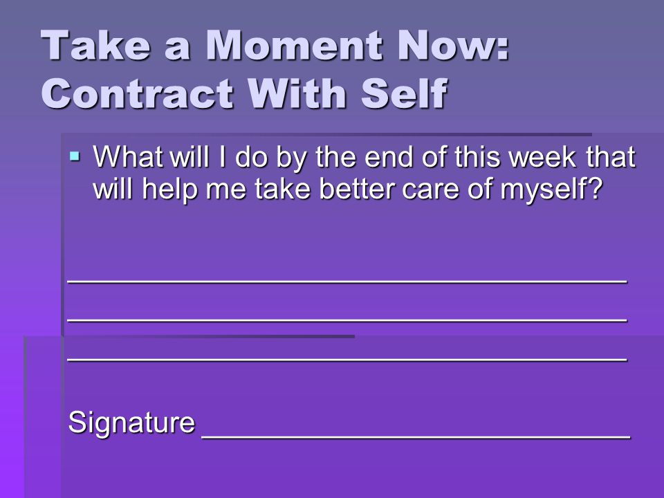 Take a Moment Now: Contract With Self What will I do by the end of this week that will help me take better care of myself.