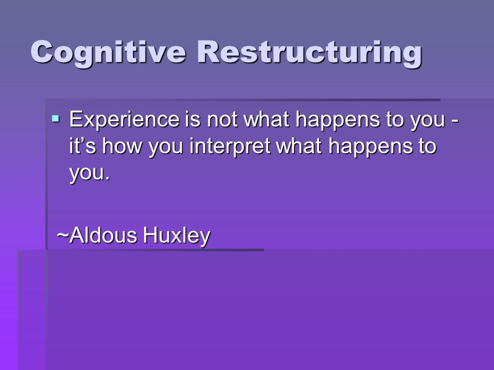 Cognitive Restructuring Experience is not what happens to you - its how you interpret what happens to you.