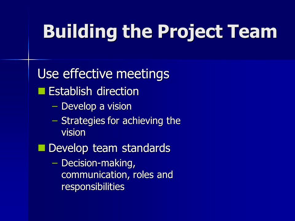 Building the Project Team Building the Project Team Use effective meetings Establish direction Establish direction –Develop a vision –Strategies for a