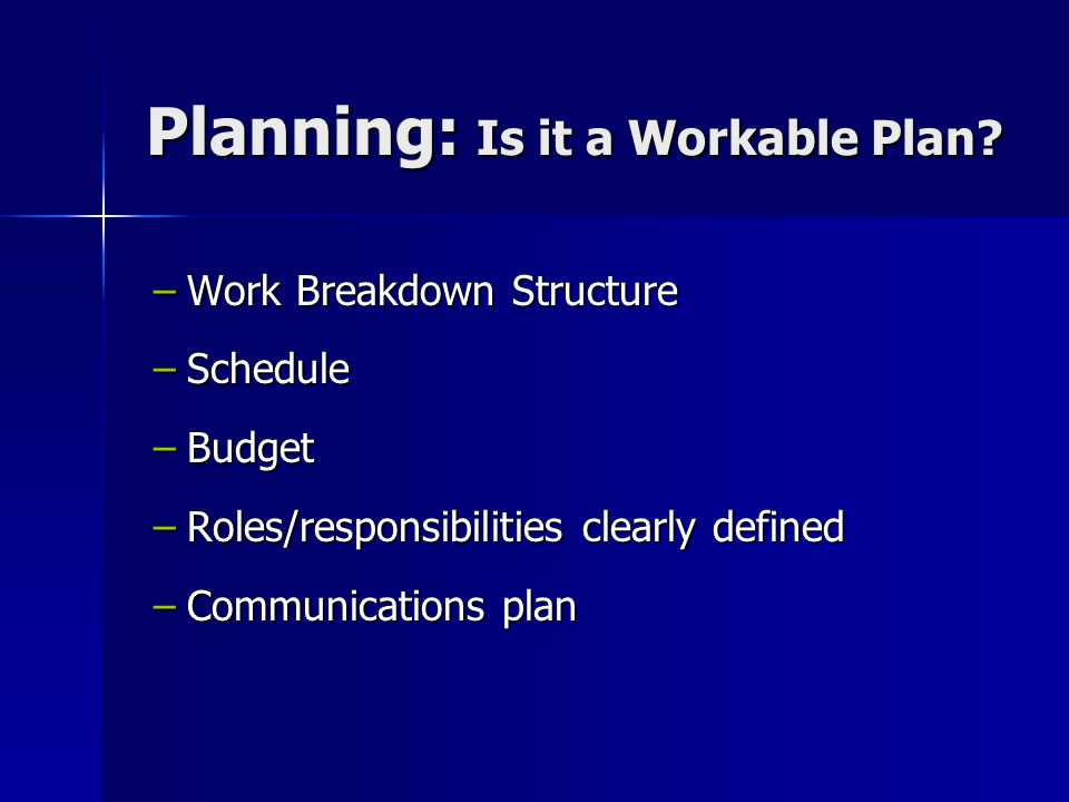 Planning: Is it a Workable Plan? Planning: Is it a Workable Plan? –Work Breakdown Structure –Schedule –Budget –Roles/responsibilities clearly defined