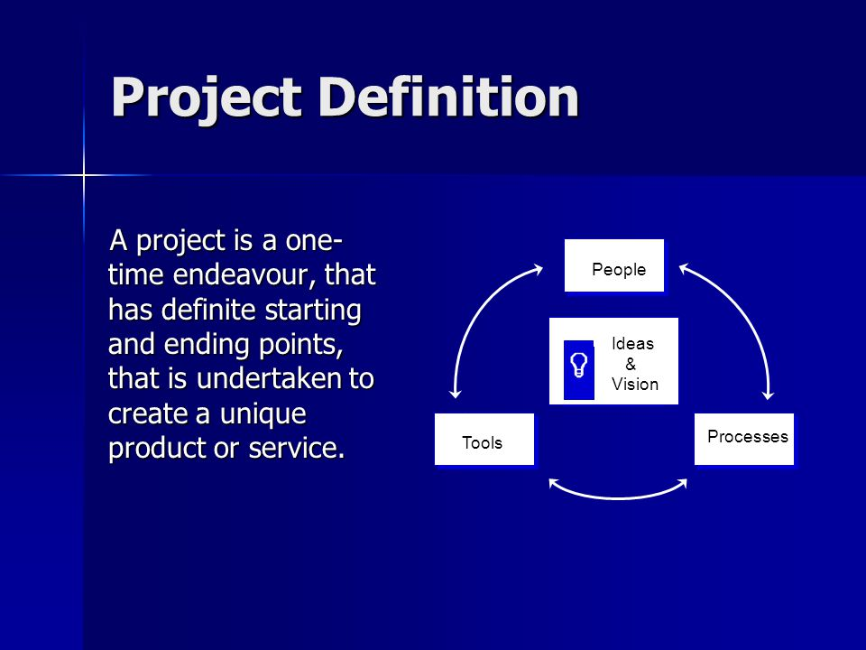 Project Definition A project is a one- time endeavour, that has definite starting and ending points, that is undertaken to create a unique product or