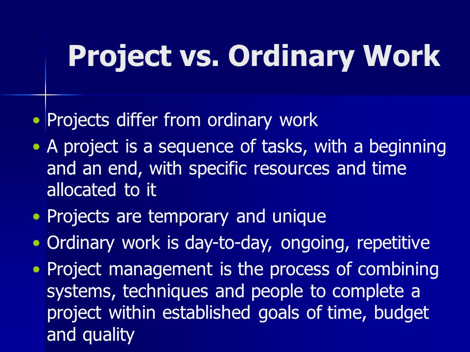 Project vs. Ordinary Work Projects differ from ordinary work A project is a sequence of tasks, with a beginning and an end, with specific resources an