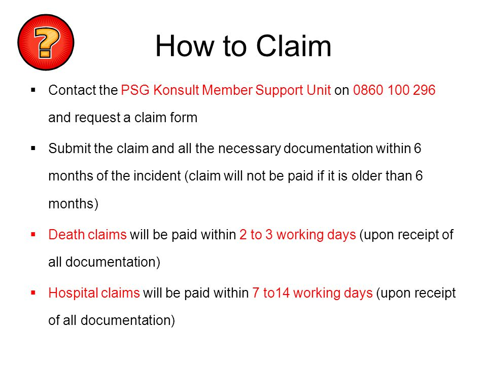 How to Claim Contact the PSG Konsult Member Support Unit on 0860 100 296 and request a claim form Submit the claim and all the necessary documentation