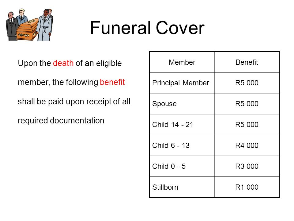 Funeral Cover Upon the death of an eligible member, the following benefit shall be paid upon receipt of all required documentation MemberBenefit Princ