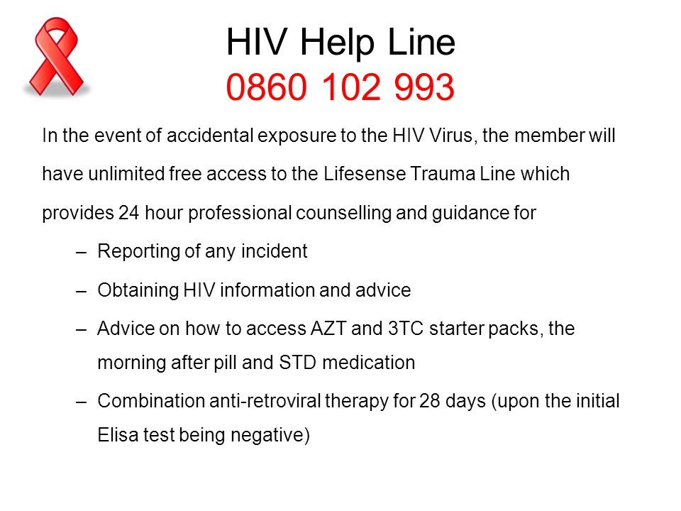 HIV Help Line 0860 102 993 In the event of accidental exposure to the HIV Virus, the member will have unlimited free access to the Lifesense Trauma Line which provides 24 hour professional counselling and guidance for –Reporting of any incident –Obtaining HIV information and advice –Advice on how to access AZT and 3TC starter packs, the morning after pill and STD medication –Combination anti-retroviral therapy for 28 days (upon the initial Elisa test being negative)
