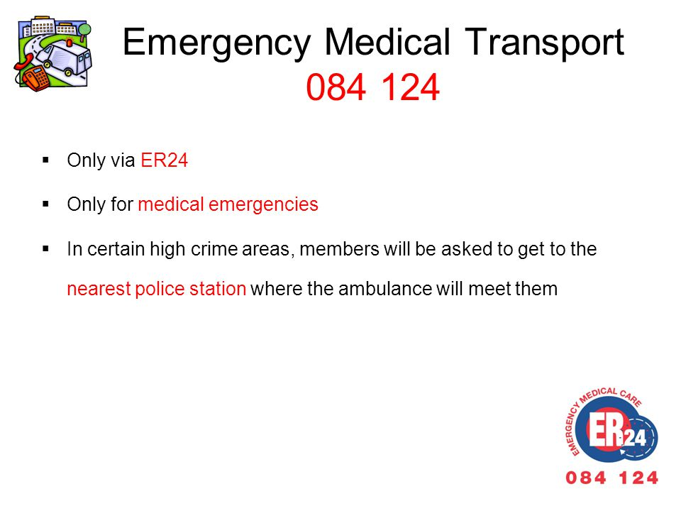 Emergency Medical Transport 084 124 Only via ER24 Only for medical emergencies In certain high crime areas, members will be asked to get to the nearest police station where the ambulance will meet them