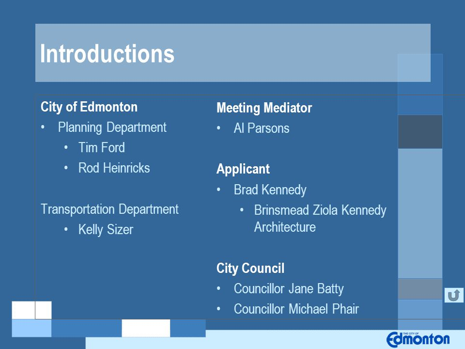 Introductions City of Edmonton Planning Department Tim Ford Rod Heinricks Transportation Department Kelly Sizer Meeting Mediator Al Parsons Applicant Brad Kennedy Brinsmead Ziola Kennedy Architecture City Council Councillor Jane Batty Councillor Michael Phair