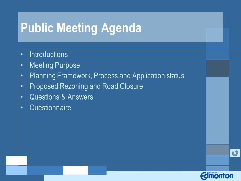 Public Meeting Agenda Introductions Meeting Purpose Planning Framework, Process and Application status Proposed Rezoning and Road Closure Questions & Answers Questionnaire