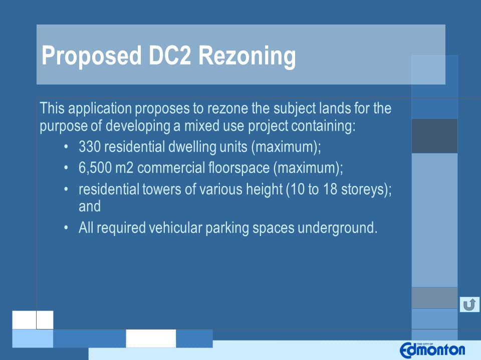 Proposed DC2 Rezoning This application proposes to rezone the subject lands for the purpose of developing a mixed use project containing: 330 residential dwelling units (maximum); 6,500 m2 commercial floorspace (maximum); residential towers of various height (10 to 18 storeys); and All required vehicular parking spaces underground.