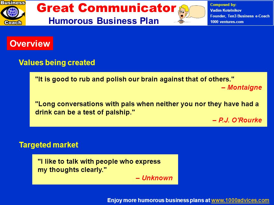 Great Communicator Humorous Business Plan It is good to rub and polish our brain against that of others. – Montaigne Long conversations with pals when neither you nor they have had a drink can be a test of palship. – P.J.