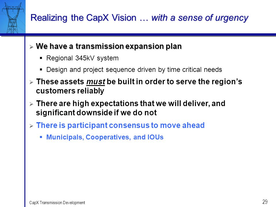 29 CapX Transmission Development Realizing the CapX Vision … with a sense of urgency We have a transmission expansion plan We have a transmission expa