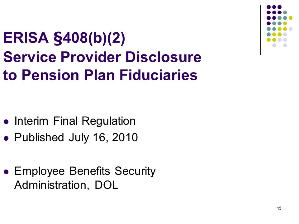 15 ERISA §408(b)(2) Service Provider Disclosure to Pension Plan Fiduciaries Interim Final Regulation Published July 16, 2010 Employee Benefits Security Administration, DOL