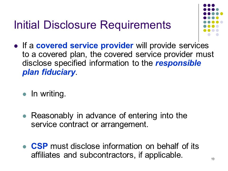 19 Initial Disclosure Requirements If a covered service provider will provide services to a covered plan, the covered service provider must disclose specified information to the responsible plan fiduciary.