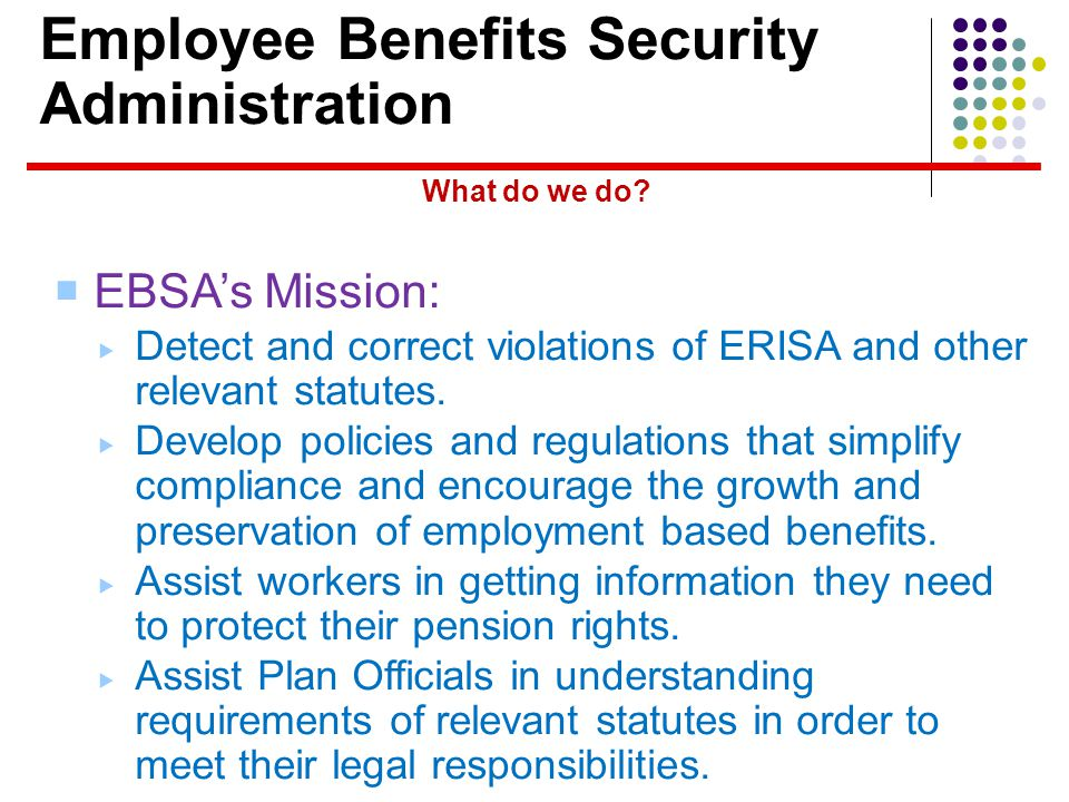 Employee Benefits Security Administration EBSAs Mission: Detect and correct violations of ERISA and other relevant statutes.