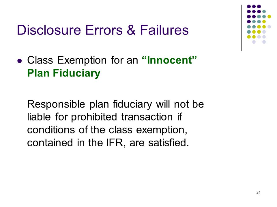 24 Disclosure Errors & Failures Class Exemption for an Innocent Plan Fiduciary Responsible plan fiduciary will not be liable for prohibited transaction if conditions of the class exemption, contained in the IFR, are satisfied.
