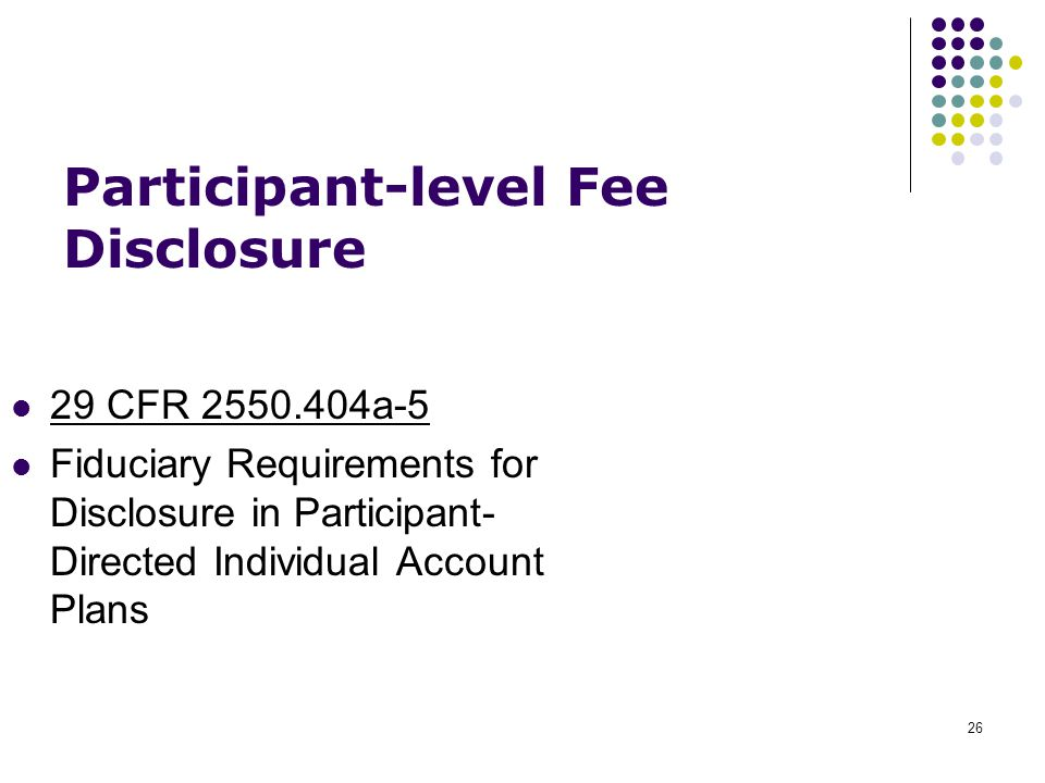 26 29 CFR 2550.404a-5 Fiduciary Requirements for Disclosure in Participant- Directed Individual Account Plans Participant-level Fee Disclosure