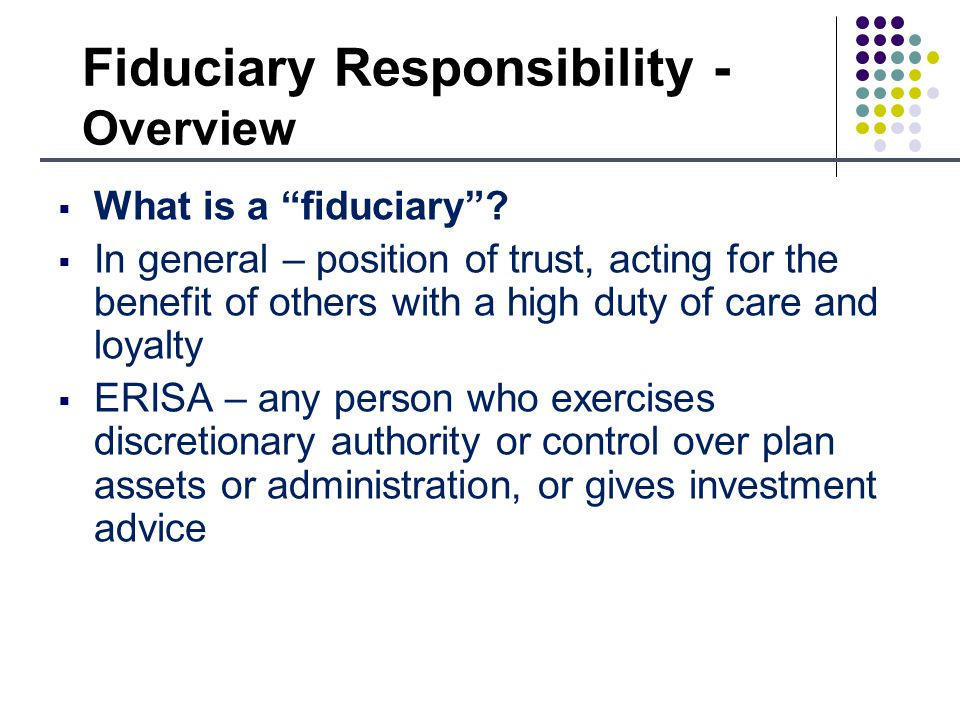 Fiduciary Responsibility - Overview What is a fiduciary.
