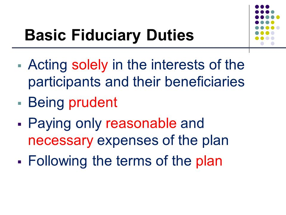 Basic Fiduciary Duties Acting solely in the interests of the participants and their beneficiaries Being prudent Paying only reasonable and necessary expenses of the plan Following the terms of the plan
