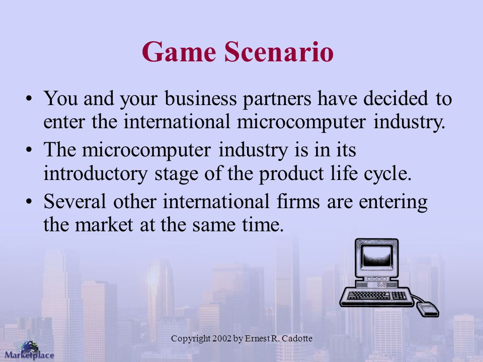 Copyright 2002 by Ernest R. Cadotte Game Scenario You and your business partners have decided to enter the international microcomputer industry. The m