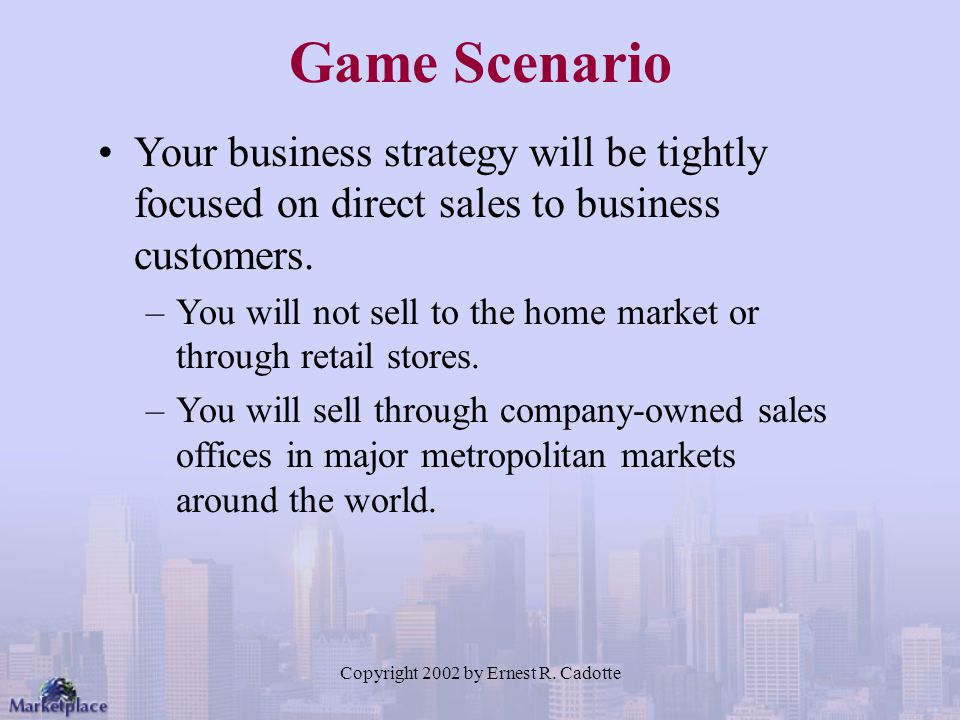 Copyright 2002 by Ernest R. Cadotte Game Scenario Your business strategy will be tightly focused on direct sales to business customers. –You will not