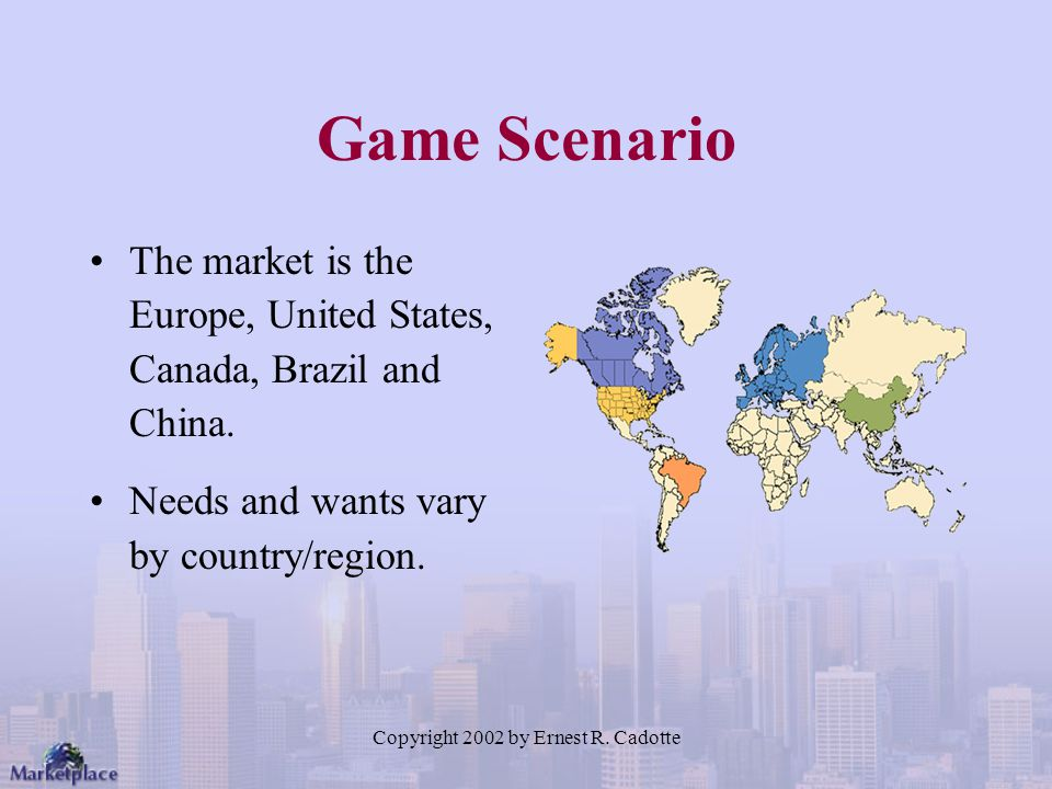 Copyright 2002 by Ernest R. Cadotte Game Scenario The market is the Europe, United States, Canada, Brazil and China. Needs and wants vary by country/r