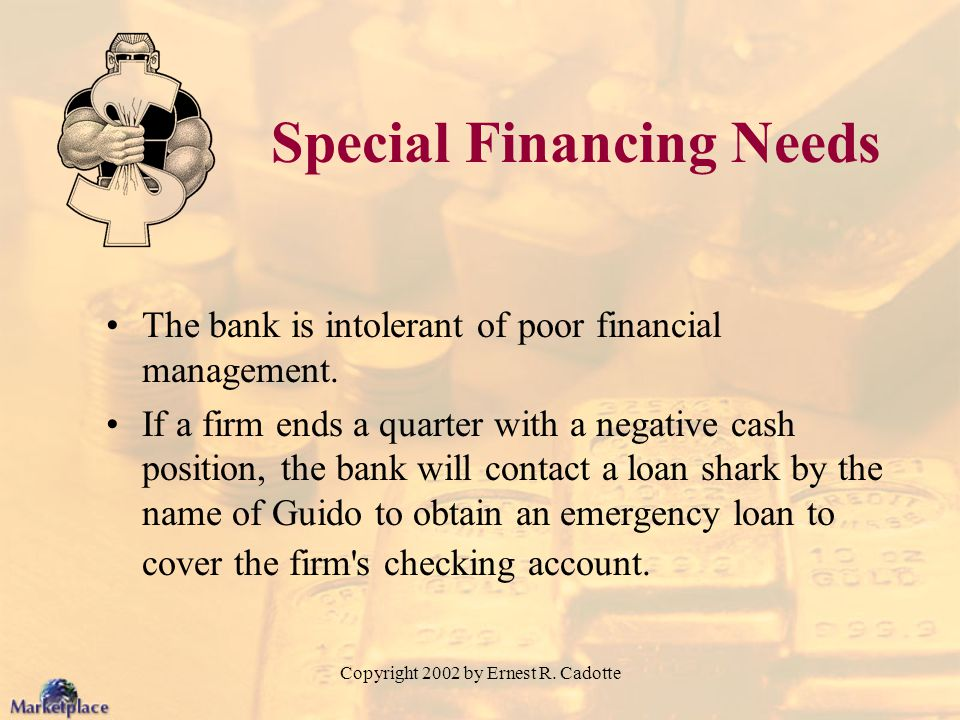 Copyright 2002 by Ernest R. Cadotte Special Financing Needs The bank is intolerant of poor financial management. If a firm ends a quarter with a negat