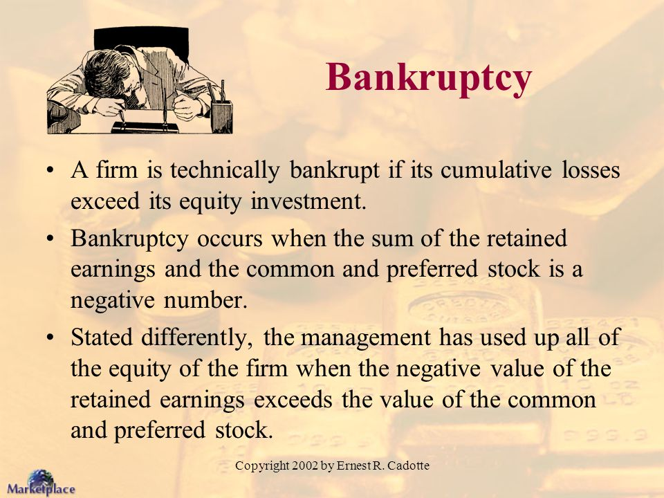 Copyright 2002 by Ernest R. Cadotte Bankruptcy A firm is technically bankrupt if its cumulative losses exceed its equity investment. Bankruptcy occurs