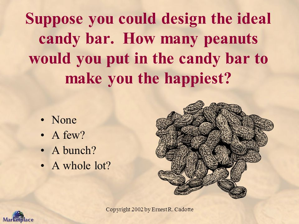 Copyright 2002 by Ernest R. Cadotte Suppose you could design the ideal candy bar. How many peanuts would you put in the candy bar to make you the happ