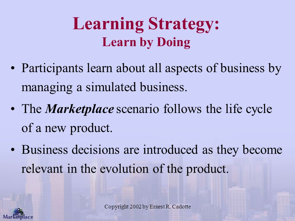 Copyright 2002 by Ernest R. Cadotte Learning Strategy: Learn by Doing Participants learn about all aspects of business by managing a simulated busines