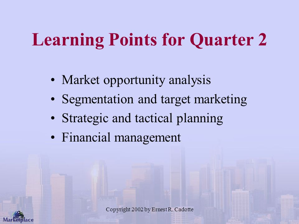 Copyright 2002 by Ernest R. Cadotte Learning Points for Quarter 2 Market opportunity analysis Segmentation and target marketing Strategic and tactical