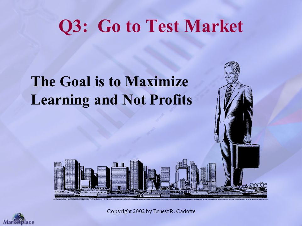 Copyright 2002 by Ernest R. Cadotte Q3: Go to Test Market The Goal is to Maximize Learning and Not Profits