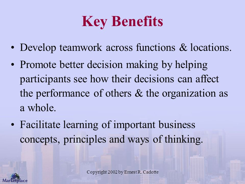 Copyright 2002 by Ernest R. Cadotte Key Benefits Develop teamwork across functions & locations. Promote better decision making by helping participants