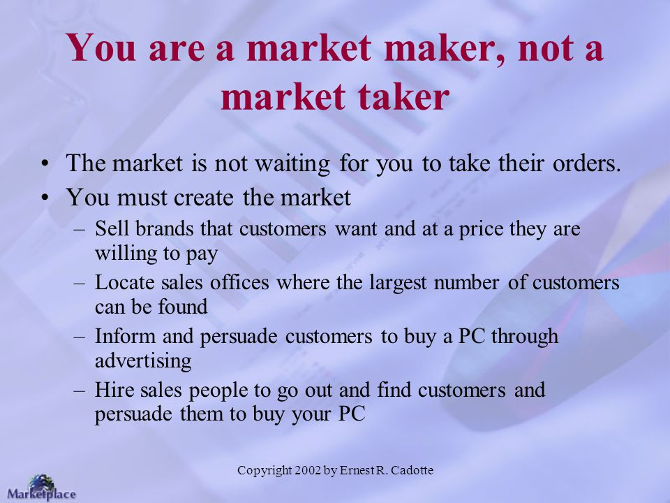 Copyright 2002 by Ernest R. Cadotte You are a market maker, not a market taker The market is not waiting for you to take their orders. You must create